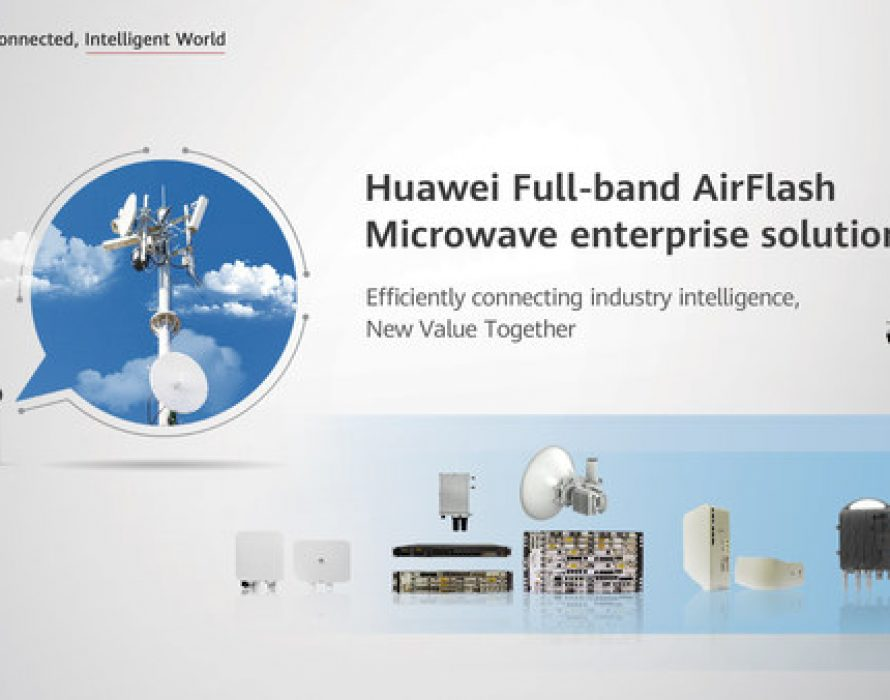 Efficiently Connecting Industry Intelligence, New Value Together: Huawei Launches AirFlash Microwave